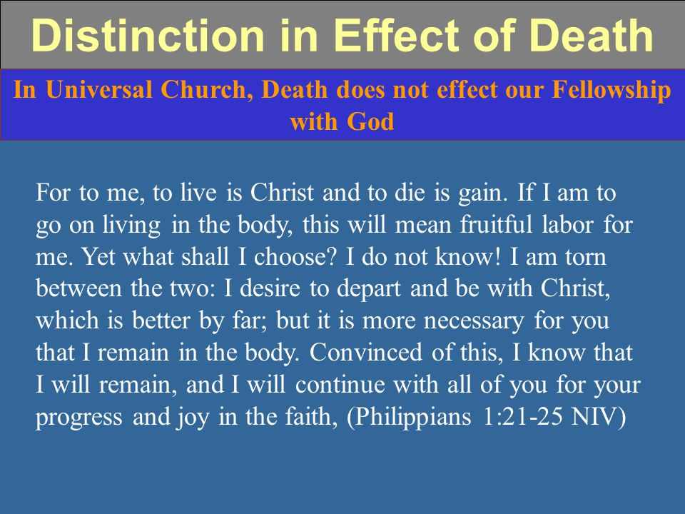 Distinction in Effect of Death In Universal Church, Death does not effect our Fellowship with God For to me, to live is Christ and to die is gain.