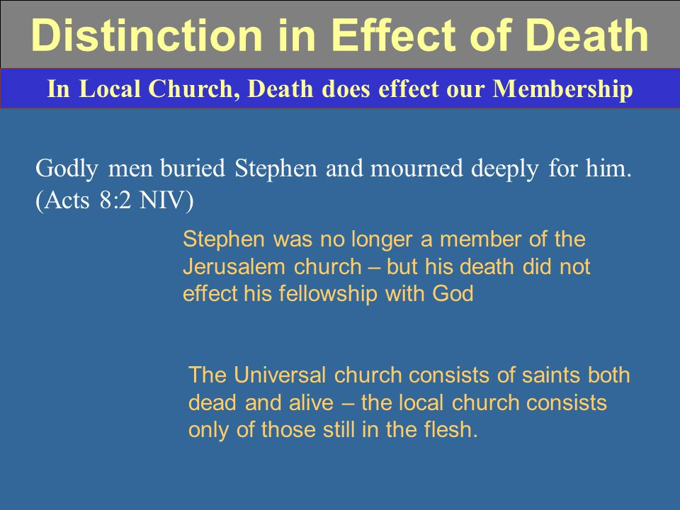 Distinction in Effect of Death In Local Church, Death does effect our Membership Godly men buried Stephen and mourned deeply for him.