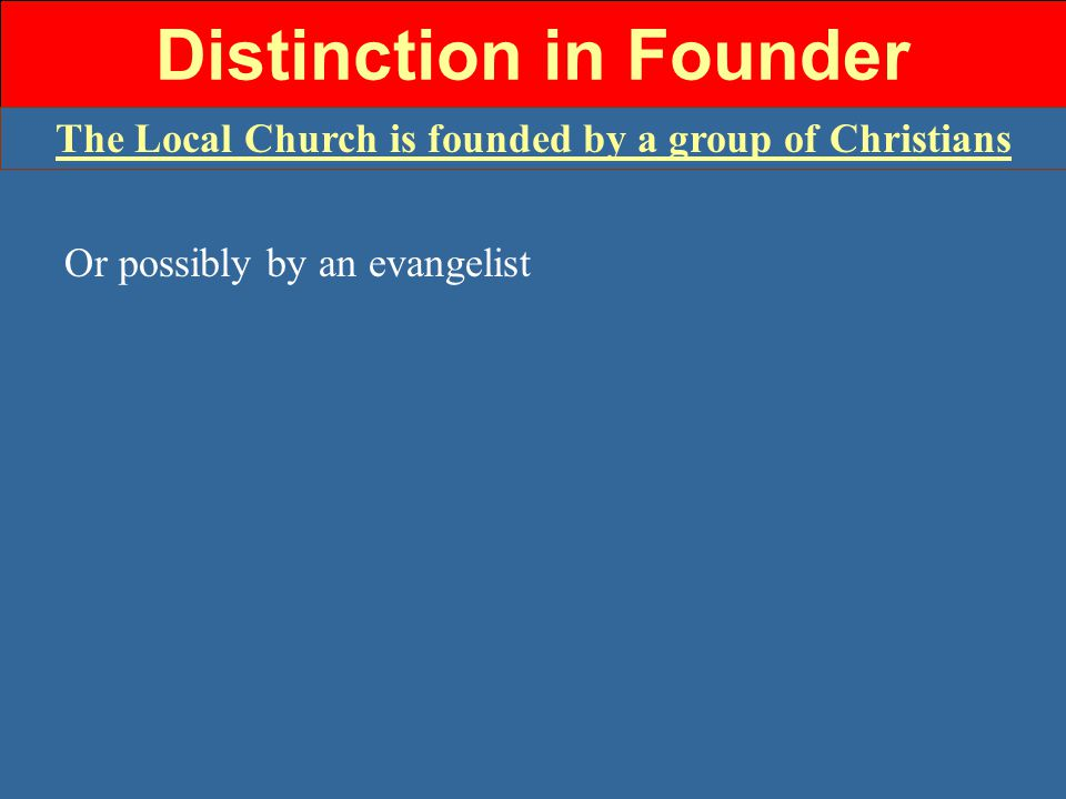 Distinction in Founder The Local Church is founded by a group of Christians Or possibly by an evangelist