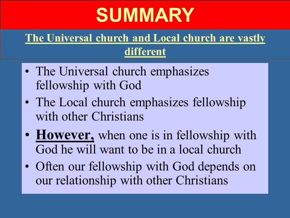SUMMARY The Universal church and Local church are vastly different The Universal church emphasizes fellowship with God The Local church emphasizes fellowship with other Christians However, when one is in fellowship with God he will want to be in a local church Often our fellowship with God depends on our relationship with other Christians