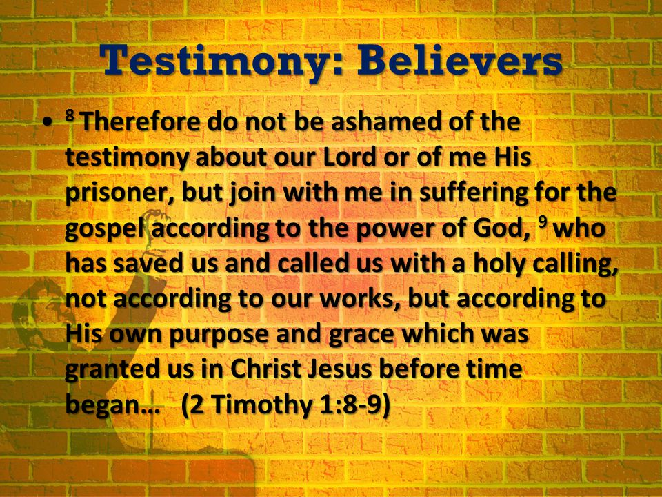 Testimony: Believers 8 Therefore do not be ashamed of the testimony about our Lord or of me His prisoner, but join with me in suffering for the gospel according to the power of God, 9 who has saved us and called us with a holy calling, not according to our works, but according to His own purpose and grace which was granted us in Christ Jesus before time began… (2 Timothy 1:8-9) 8 Therefore do not be ashamed of the testimony about our Lord or of me His prisoner, but join with me in suffering for the gospel according to the power of God, 9 who has saved us and called us with a holy calling, not according to our works, but according to His own purpose and grace which was granted us in Christ Jesus before time began… (2 Timothy 1:8-9)