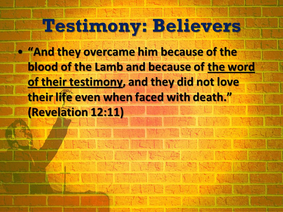 Testimony: Believers And they overcame him because of the blood of the Lamb and because of the word of their testimony, and they did not love their life even when faced with death. (Revelation 12:11) And they overcame him because of the blood of the Lamb and because of the word of their testimony, and they did not love their life even when faced with death. (Revelation 12:11)
