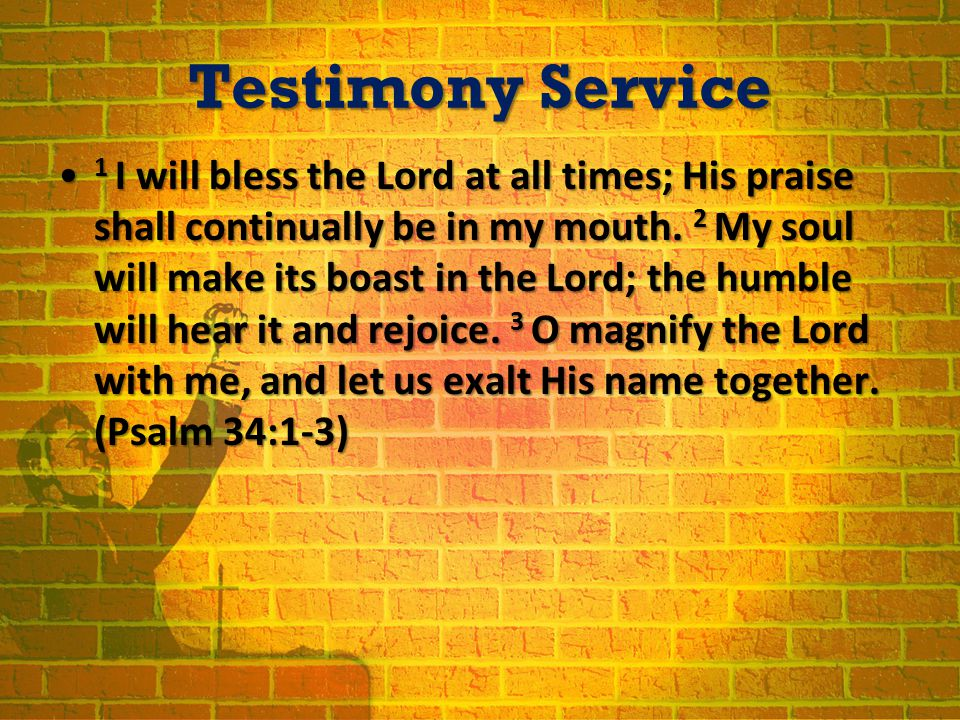 Testimony Service 1 I will bless the Lord at all times; His praise shall continually be in my mouth.