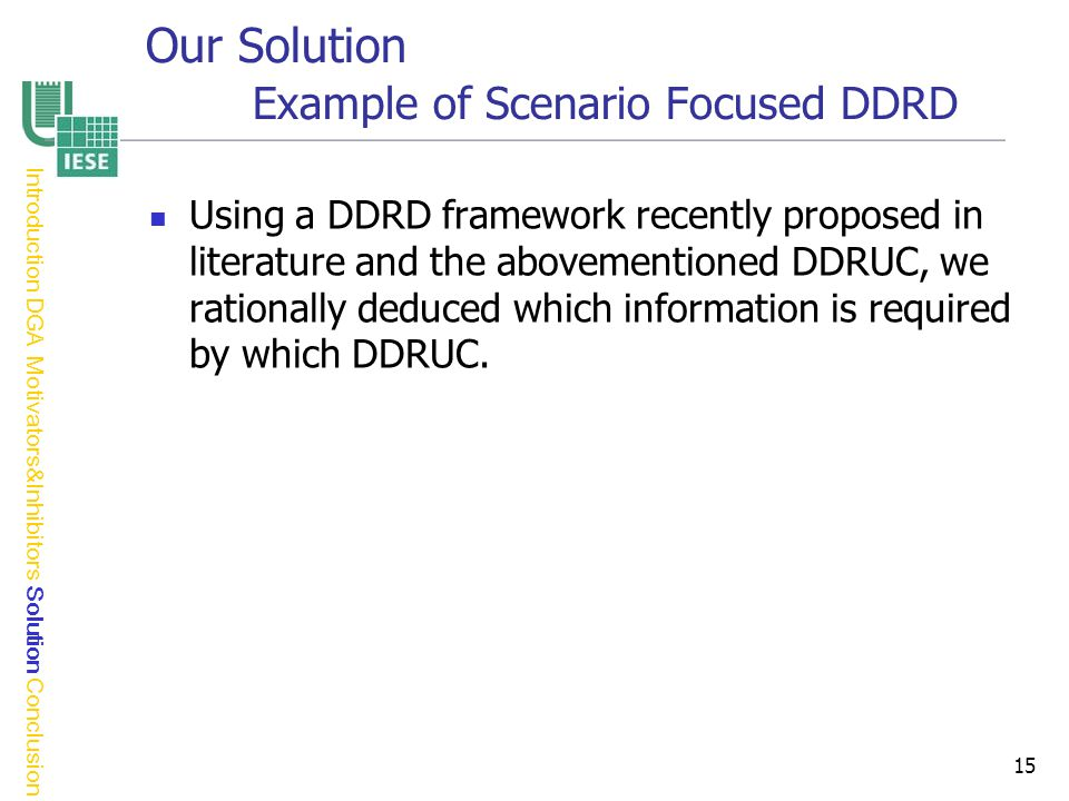 15 Our Solution Example of Scenario Focused DDRD Using a DDRD framework recently proposed in literature and the abovementioned DDRUC, we rationally deduced which information is required by which DDRUC.