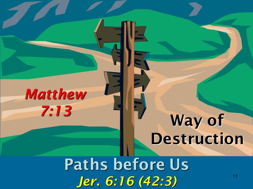 11 Way of Destruction Paths before Us Jer. 6:16 (42:3) Matthew 7:13