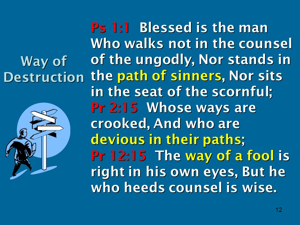12 Ps 1:1 Blessed is the man Who walks not in the counsel of the ungodly, Nor stands in the path of sinners, Nor sits in the seat of the scornful; Pr 2:15 Whose ways are crooked, And who are devious in their paths; Pr 12:15 The way of a fool is right in his own eyes, But he who heeds counsel is wise.