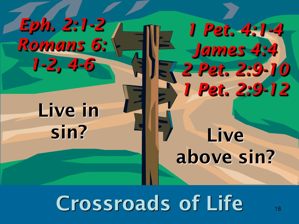 16 Crossroads of Life Live in sin. Eph. 2:1-2 Romans 6: 1-2, 4-6 1 Pet.