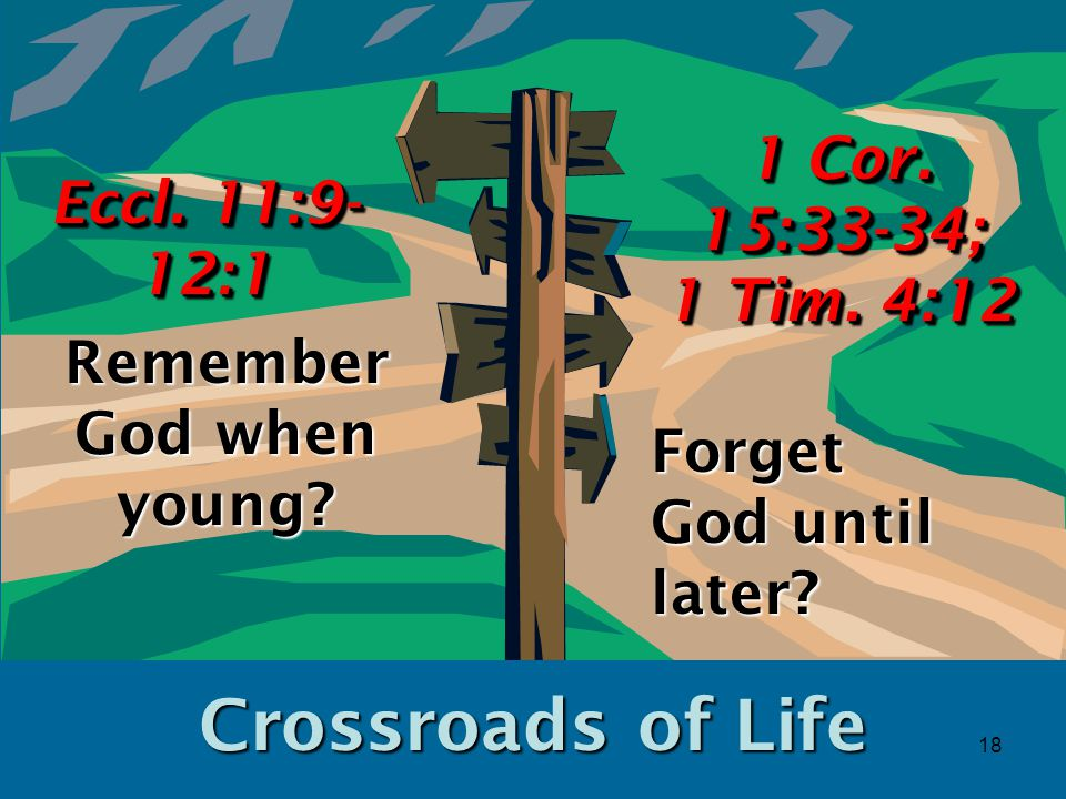 18 Crossroads of Life Remember God when young. Eccl.