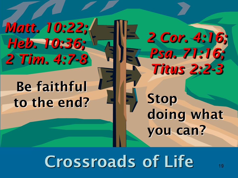 19 Crossroads of Life Be faithful to the end. Matt.