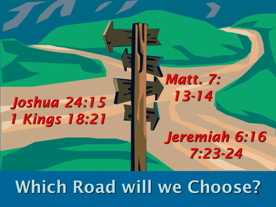 3 Which Road will we Choose Joshua 24:15 1 Kings 18:21 Jeremiah 6:16 7:23-24 Matt. 7: 13-14