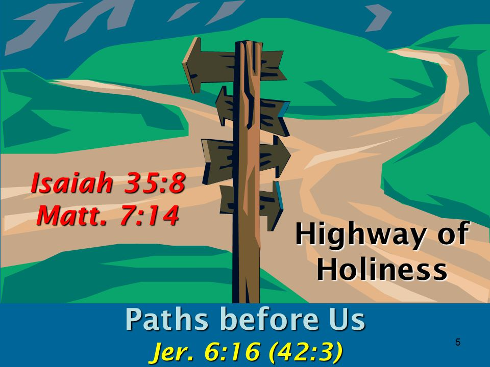 5 Highway of Holiness Paths before Us Jer. 6:16 (42:3) Isaiah 35:8 Matt. 7:14