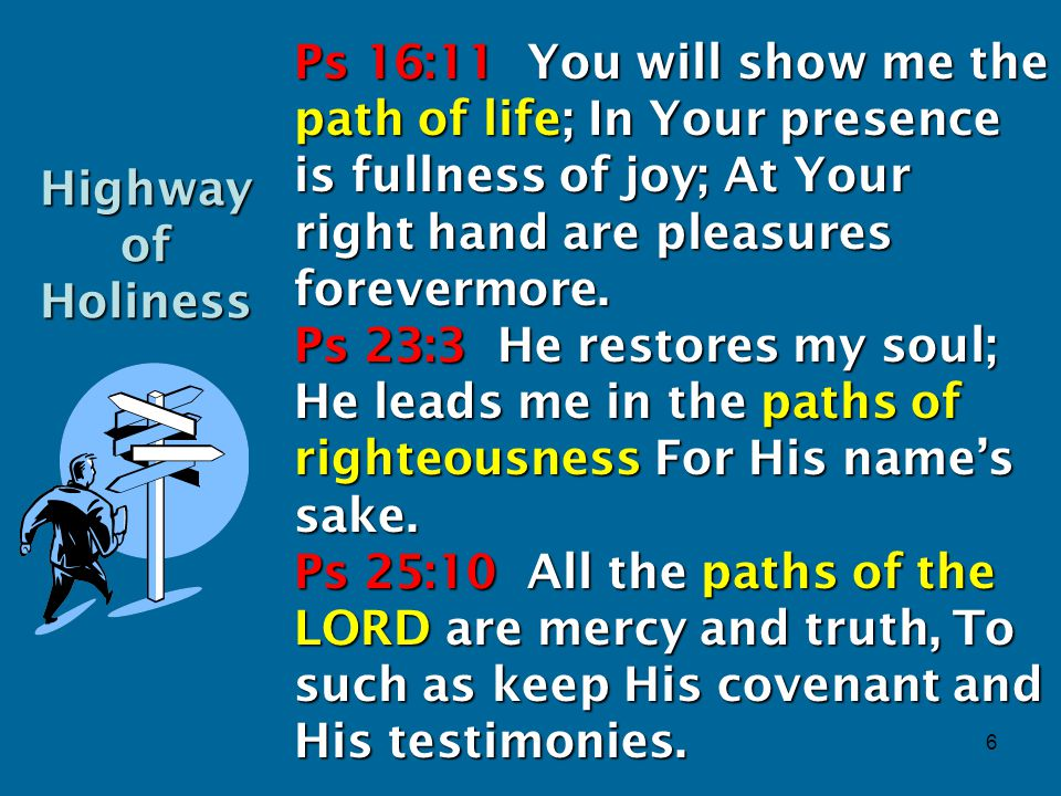 6 Ps 16:11 You will show me the path of life; In Your presence is fullness of joy; At Your right hand are pleasures forevermore.