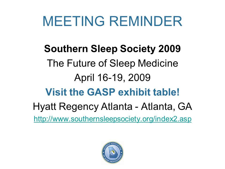 MEETING REMINDER Southern Sleep Society 2009 The Future of Sleep Medicine April 16-19, 2009 Visit the GASP exhibit table! Hyatt Regency Atlanta - Atla