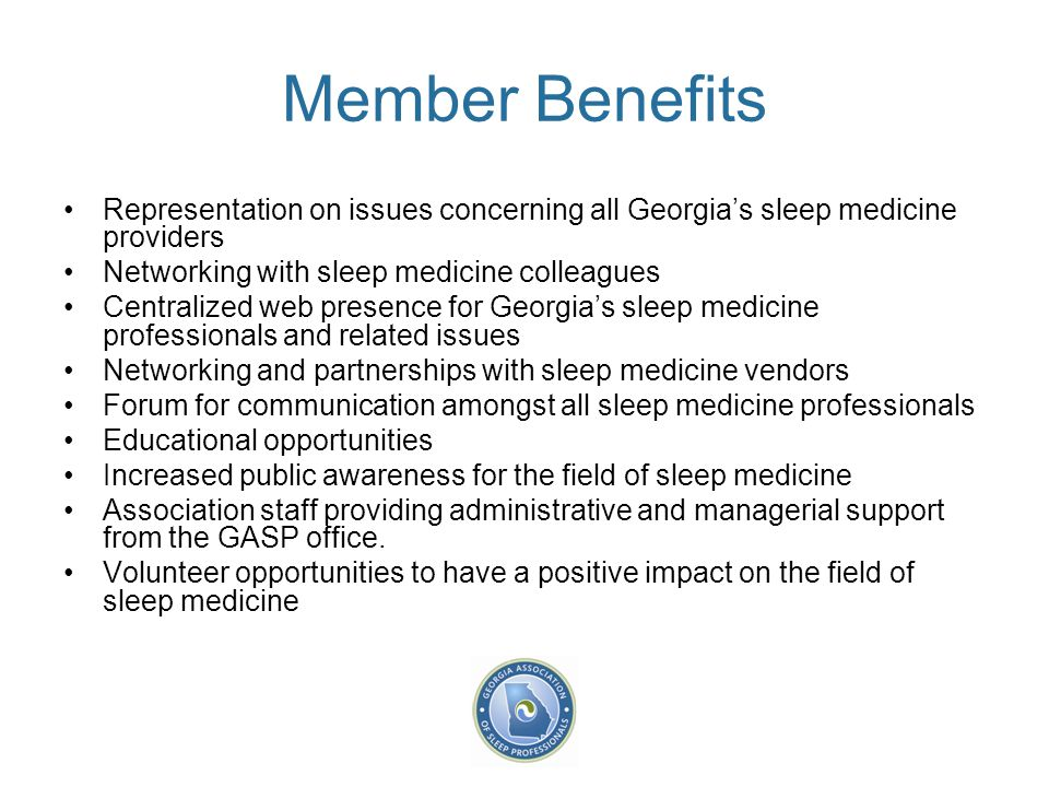 Member Benefits Representation on issues concerning all Georgia's sleep medicine providers Networking with sleep medicine colleagues Centralized web p