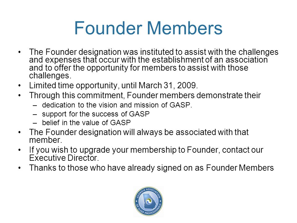 Founder Members The Founder designation was instituted to assist with the challenges and expenses that occur with the establishment of an association and to offer the opportunity for members to assist with those challenges.
