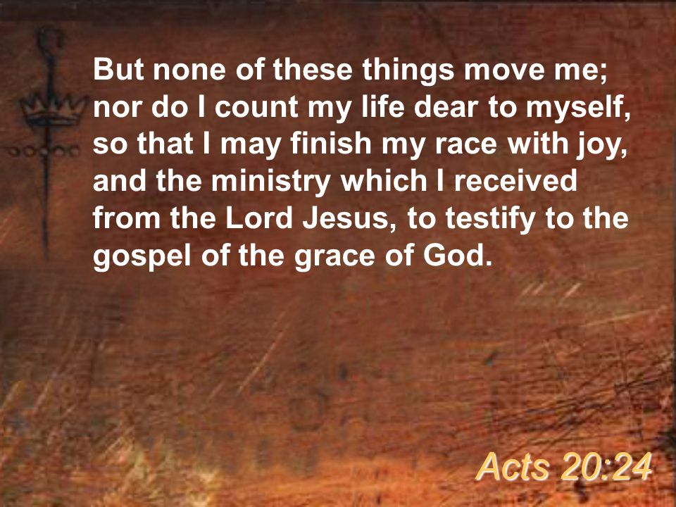But none of these things move me; nor do I count my life dear to myself, so that I may finish my race with joy, and the ministry which I received from