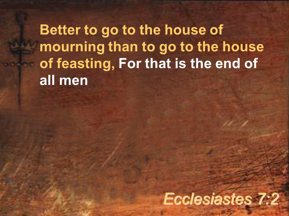 Better to go to the house of mourning than to go to the house of feasting, For that is the end of all men Ecclesiastes 7:2