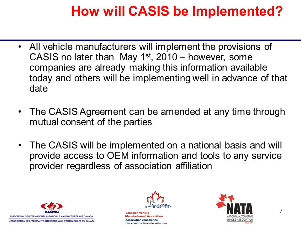 7 How will CASIS be Implemented? All vehicle manufacturers will implement the provisions of CASIS no later than May 1 st, 2010 – however, some compani