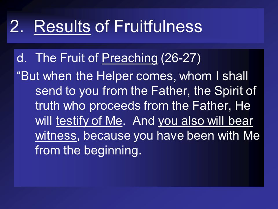 """2. Results of Fruitfulness d.The Fruit of Preaching (26-27) """"But when the Helper comes, whom I shall send to you from the Father, the Spirit of truth"""