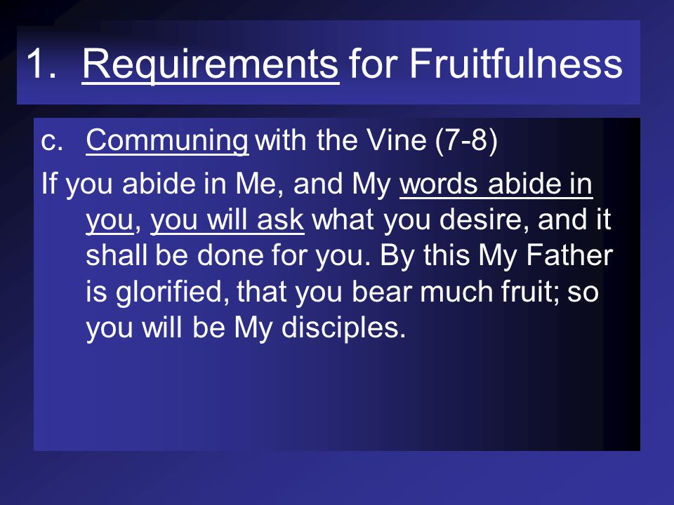1. Requirements for Fruitfulness c.Communing with the Vine (7-8) If you abide in Me, and My words abide in you, you will ask what you desire, and it s