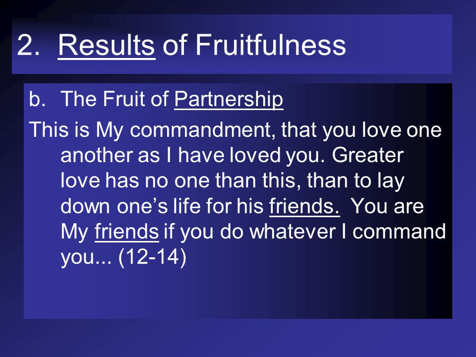 2. Results of Fruitfulness b.The Fruit of Partnership This is My commandment, that you love one another as I have loved you. Greater love has no one t