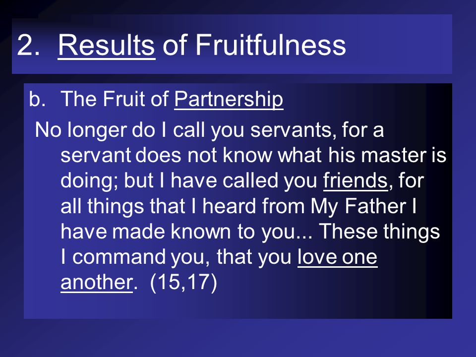 2. Results of Fruitfulness b.The Fruit of Partnership No longer do I call you servants, for a servant does not know what his master is doing; but I ha