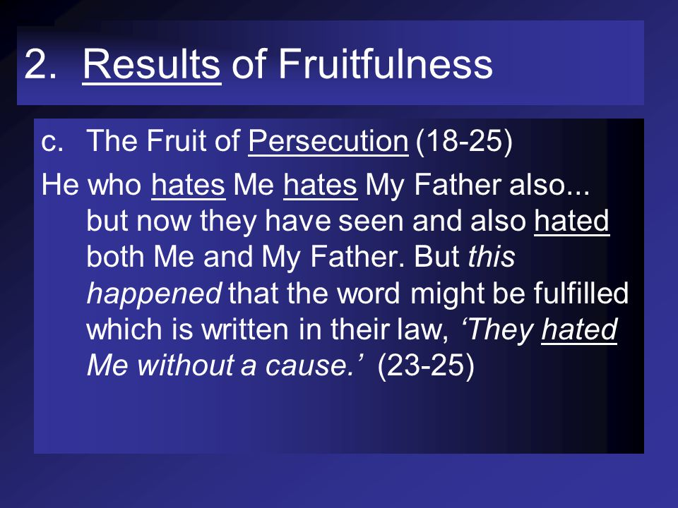 2. Results of Fruitfulness c.The Fruit of Persecution (18-25) He who hates Me hates My Father also... but now they have seen and also hated both Me an