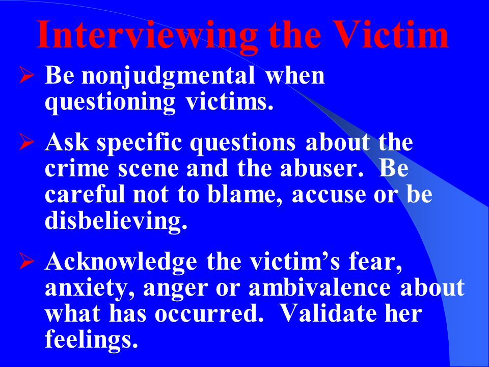 Interviewing the Victim  Let the victim know that you are concerned for her safety.
