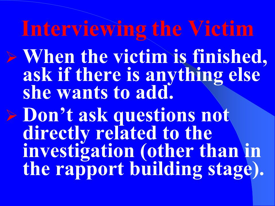 Interviewing the Victim  Encourage the victim to ask for an explanation if a question is unclear or if a term is used that is not understood.