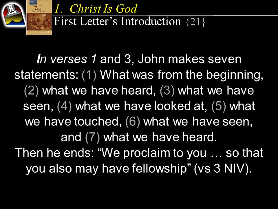 1.Christ Is God First Letter's Introduction {21} In verses 1 and 3, John makes seven statements: (1) What was from the beginning, (2) what we have heard, (3) what we have seen, (4) what we have looked at, (5) what we have touched, (6) what we have seen, and (7) what we have heard.