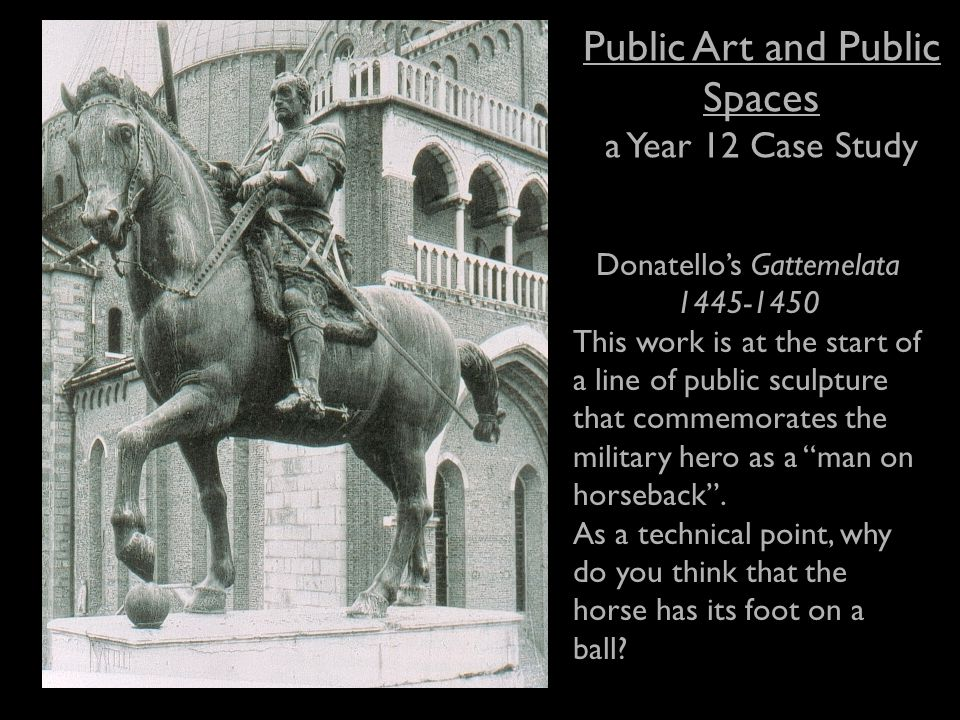 Public Art and Public Spaces a Year 12 Case Study Donatello's Gattemelata 1445-1450 This work is at the start of a line of public sculpture that commemorates the military hero as a man on horseback .