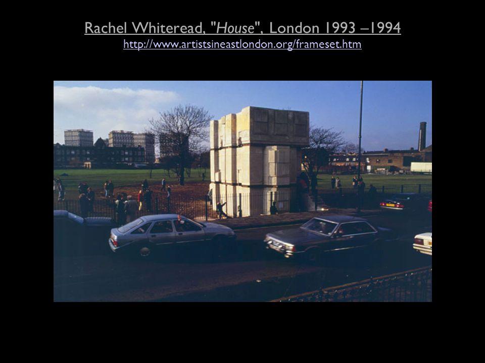 Rachel Whiteread, House , London 1993 –1994 http://www.artistsineastlondon.org/frameset.htm http://www.artistsineastlondon.org/frameset.htm