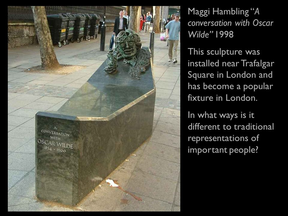 Maggi Hambling A conversation with Oscar Wilde 1998 This sculpture was installed near Trafalgar Square in London and has become a popular fixture in London.