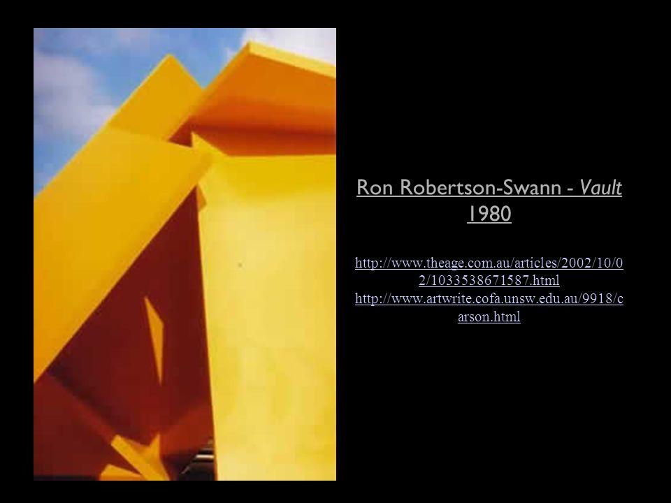 Ron Robertson-Swann - Vault 1980 http://www.theage.com.au/articles/2002/10/0 2/1033538671587.html http://www.artwrite.cofa.unsw.edu.au/9918/c arson.html http://www.theage.com.au/articles/2002/10/0 2/1033538671587.html http://www.artwrite.cofa.unsw.edu.au/9918/c arson.html