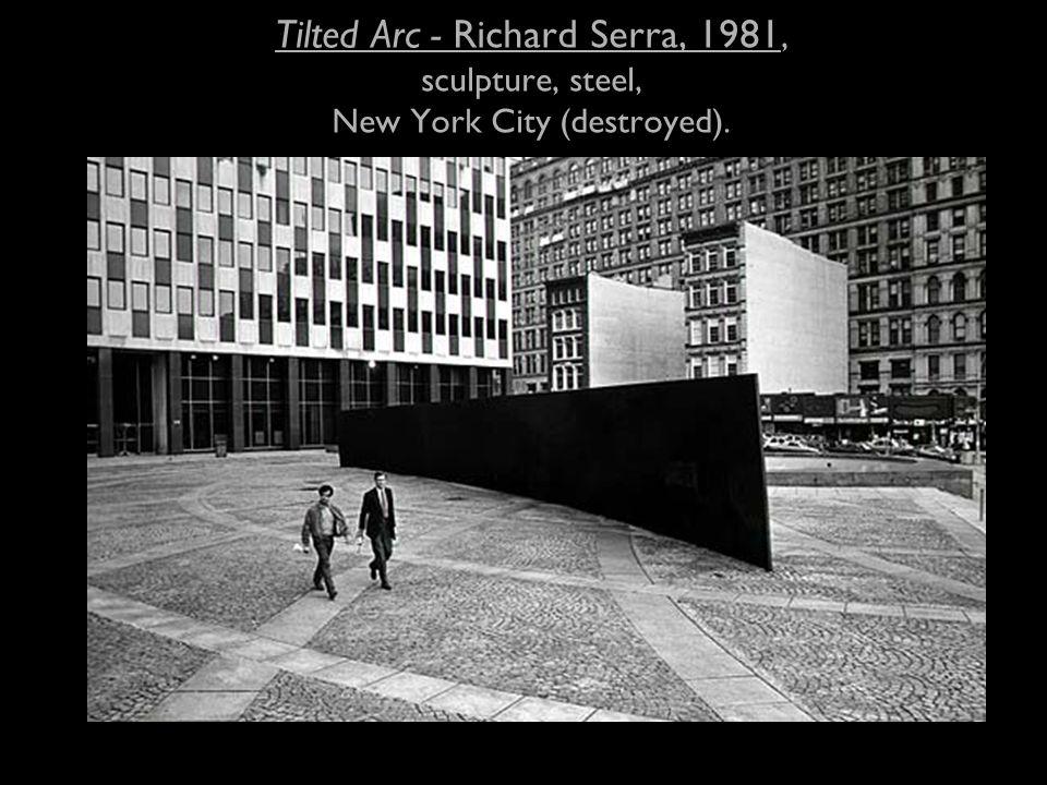 Tilted Arc - Richard Serra, 1981, sculpture, steel, New York City (destroyed).