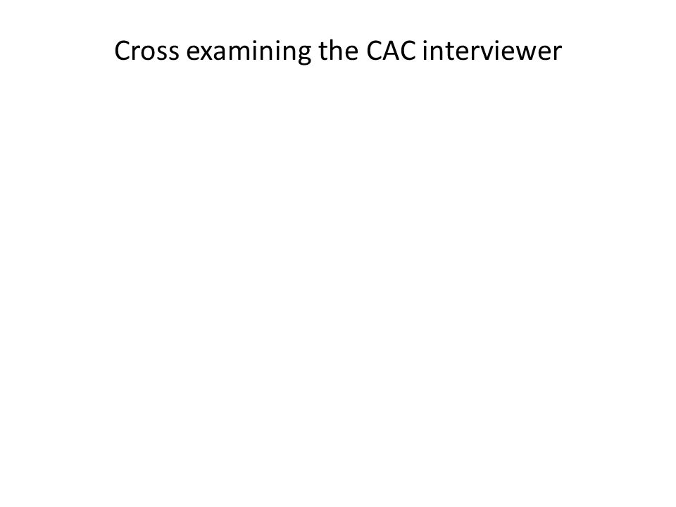 Cross examining the CAC interviewer