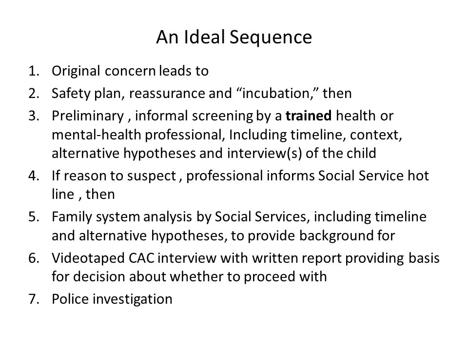 An Ideal Sequence 1.Original concern leads to 2.Safety plan, reassurance and incubation, then 3.Preliminary, informal screening by a trained health or mental-health professional, Including timeline, context, alternative hypotheses and interview(s) of the child 4.If reason to suspect, professional informs Social Service hot line, then 5.Family system analysis by Social Services, including timeline and alternative hypotheses, to provide background for 6.Videotaped CAC interview with written report providing basis for decision about whether to proceed with 7.Police investigation