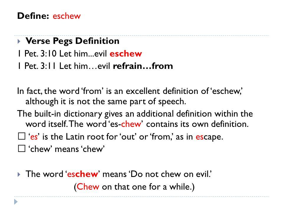 Define: eschew  Verse Pegs Definition 1 Pet. 3:10 Let him...evil eschew 1 Pet. 3:11 Let him…evil refrain…from In fact, the word 'from' is an excellen