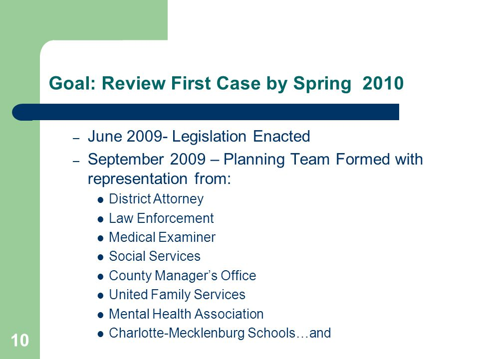 10 Goal: Review First Case by Spring 2010 – June 2009- Legislation Enacted – September 2009 – Planning Team Formed with representation from: District Attorney Law Enforcement Medical Examiner Social Services County Manager's Office United Family Services Mental Health Association Charlotte-Mecklenburg Schools…and