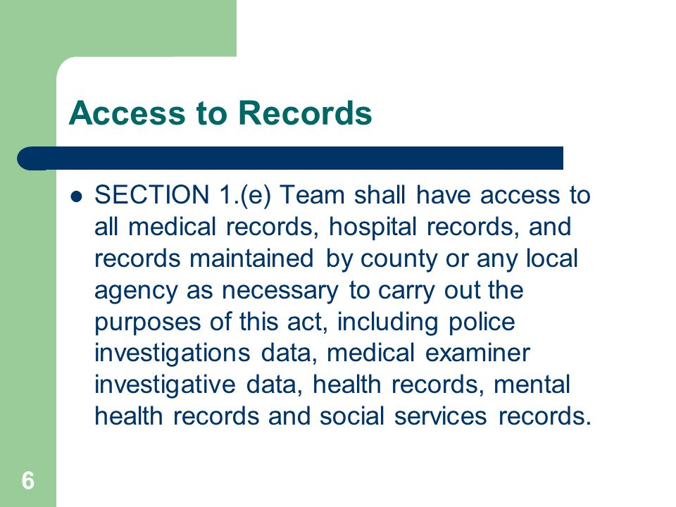 Access to Records SECTION 1.(e) Team shall have access to all medical records, hospital records, and records maintained by county or any local agency as necessary to carry out the purposes of this act, including police investigations data, medical examiner investigative data, health records, mental health records and social services records.