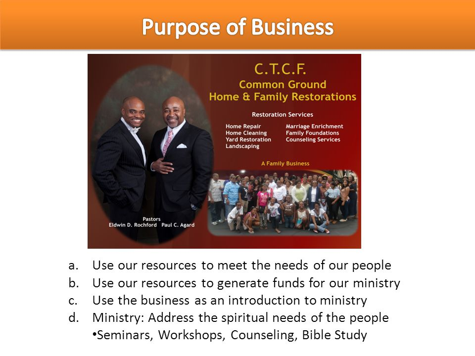 a.Use our resources to meet the needs of our people b.Use our resources to generate funds for our ministry c.Use the business as an introduction to mi