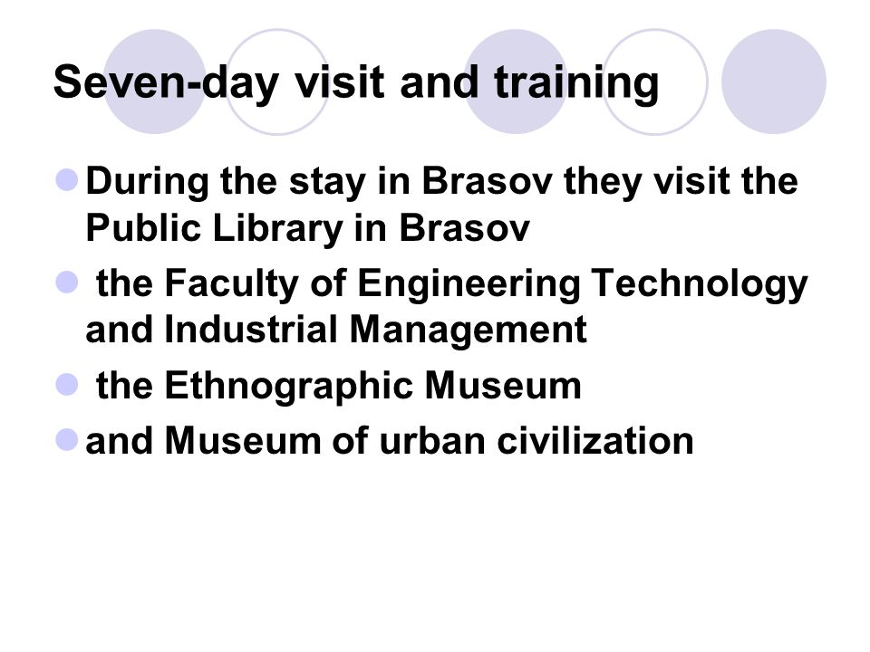 Seven-day visit and training During the stay in Brasov they visit the Public Library in Brasov the Faculty of Engineering Technology and Industrial Management the Ethnographic Museum and Museum of urban civilization