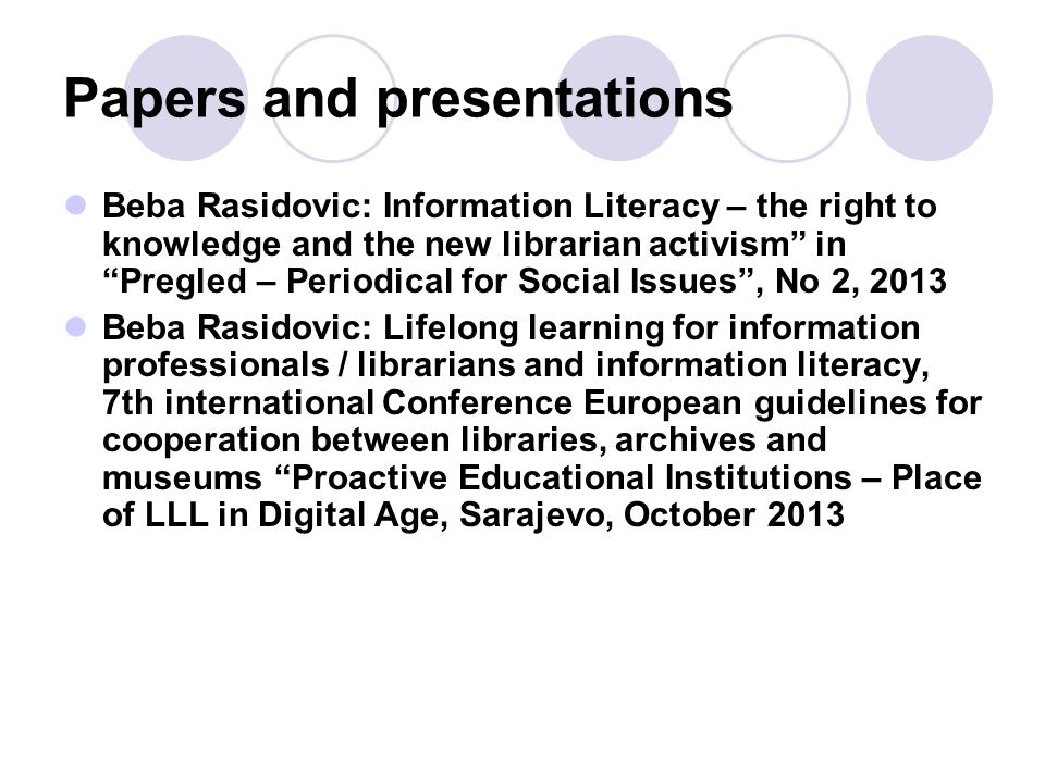 Papers and presentations Beba Rasidovic: Information Literacy – the right to knowledge and the new librarian activism in Pregled – Periodical for Social Issues , No 2, 2013 Beba Rasidovic: Lifelong learning for information professionals / librarians and information literacy, 7th international Conference European guidelines for cooperation between libraries, archives and museums Proactive Educational Institutions – Place of LLL in Digital Age, Sarajevo, October 2013