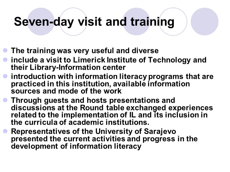Seven-day visit and training The training was very useful and diverse include a visit to Limerick Institute of Technology and their Library-Information center introduction with information literacy programs that are practiced in this institution, available information sources and mode of the work Through guests and hosts presentations and discussions at the Round table exchanged experiences related to the implementation of IL and its inclusion in the curricula of academic institutions.