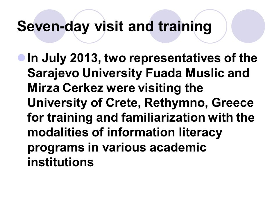 Seven-day visit and training In July 2013, two representatives of the Sarajevo University Fuada Muslic and Mirza Cerkez were visiting the University of Crete, Rethymno, Greece for training and familiarization with the modalities of information literacy programs in various academic institutions