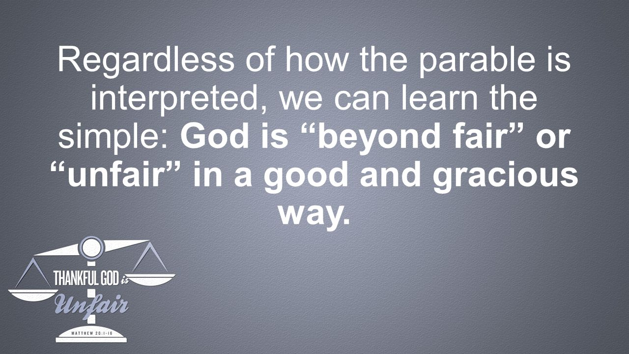 Regardless of how the parable is interpreted, we can learn the simple: God is beyond fair or unfair in a good and gracious way.