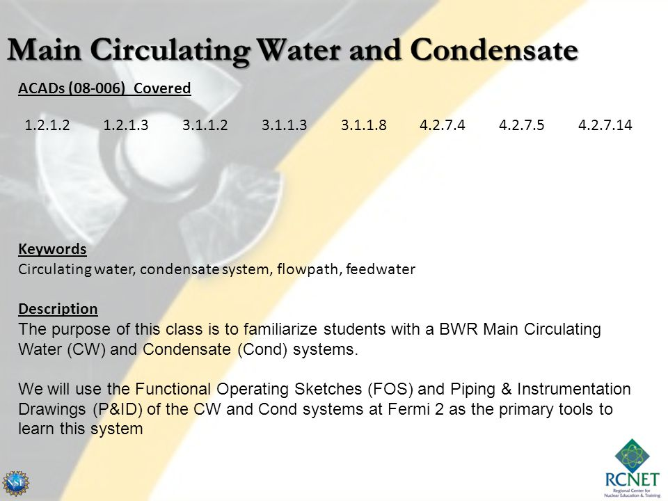 ACADs (08-006) Covered Keywords Circulating water, condensate system, flowpath, feedwater Description The purpose of this class is to familiarize students with a BWR Main Circulating Water (CW) and Condensate (Cond) systems.