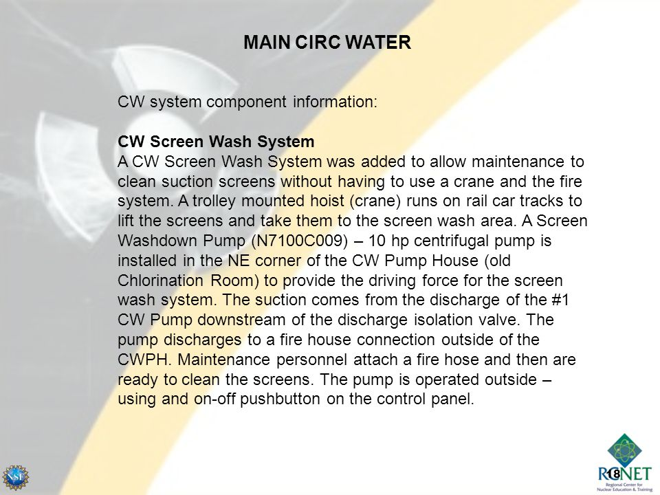 18 MAIN CIRC WATER CW system component information: CW Screen Wash System A CW Screen Wash System was added to allow maintenance to clean suction screens without having to use a crane and the fire system.