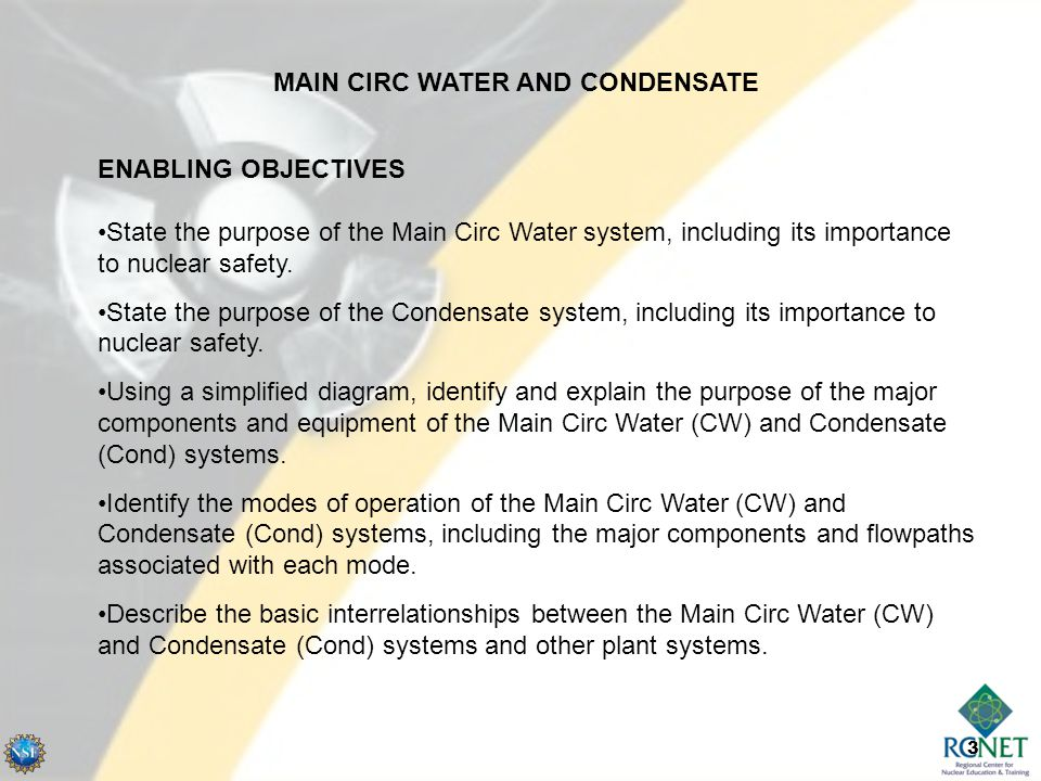 3 ENABLING OBJECTIVES State the purpose of the Main Circ Water system, including its importance to nuclear safety.