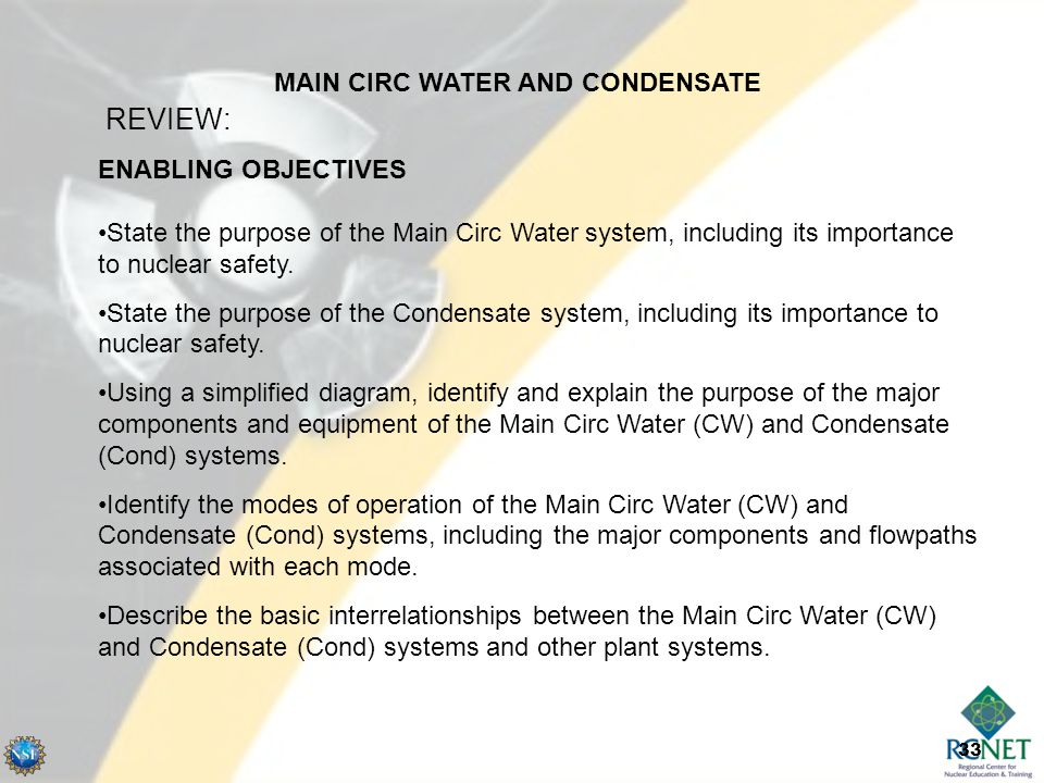 33 ENABLING OBJECTIVES State the purpose of the Main Circ Water system, including its importance to nuclear safety.